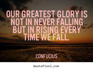 ... glory is not in never falling.. Confucius good inspirational quote