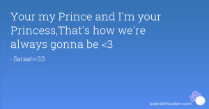 Your my Prince and I'm your Princess,That's how we're always gonna be ...