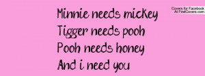 Minnie needs mickeyTigger needs poohPooh needs honeyAnd i need you ...