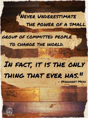 Never underestimate the power of a small group of committed people to ...