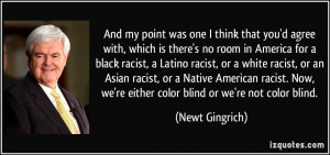 ... racist. Now, we're either color blind or we're not color blind. - Newt