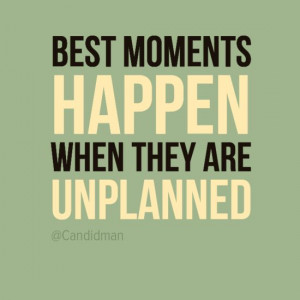 Best moments happen when they are unplanned