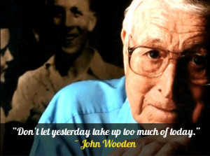 "Don't let yesterday take up too much of today."" – John Wooden"