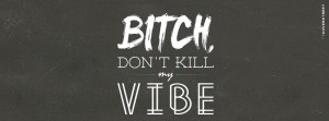 Bitch Dont Kill My Vibe Can I Kick It