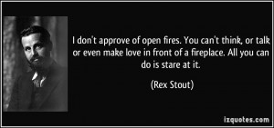 ... in front of a fireplace. All you can do is stare at it. - Rex Stout