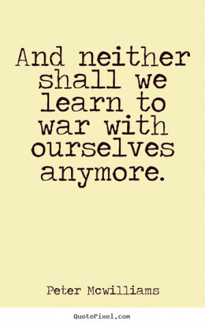 ... war with ourselves anymore. Peter Mcwilliams top inspirational sayings