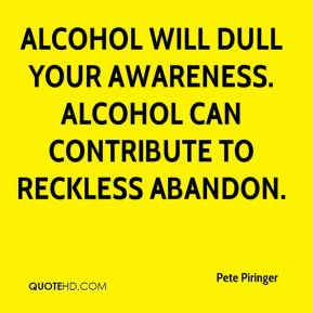 Alcohol will dull your awareness. Alcohol can contribute to reckless ...