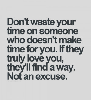 Don't waste your time on someone who doesn't make time for you. If ...