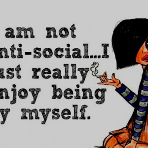 not anti-social... I just really enjoy being myself ;0)
