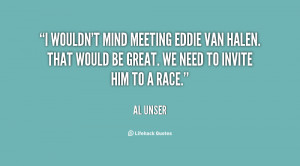 wouldn't mind meeting Eddie Van Halen. That would be great. We need ...