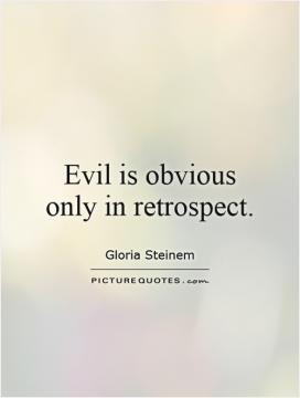 Evil is obvious only in retrospect.