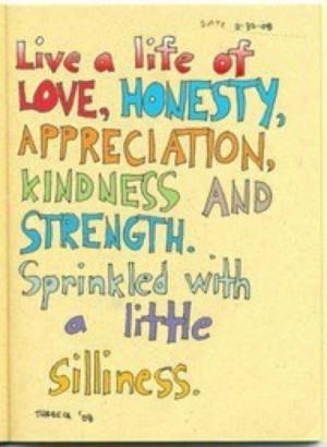 Live a life of love, honesty, appreciation, kindness, and strength ...