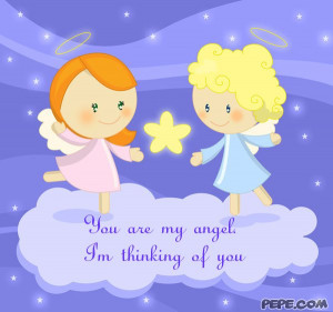 You are my angel. I'm thinking of you