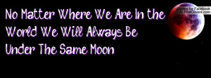 No Matter Where We Are In the World We Will Always Be Under The Same ...