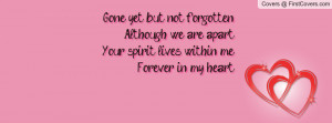 Gone yet but not forgottenAlthough we are apartYour spirit lives ...
