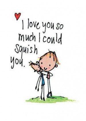 love you so much I wish I could squish you Picture Quote #1