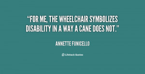 For me, the wheelchair symbolizes disability in a way a cane does not ...