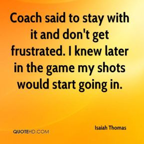 Isaiah Thomas - Coach said to stay with it and don't get frustrated. I ...
