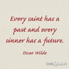 ... saint has a past, and every sinner has a future