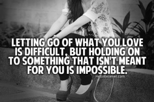 Letting go of what you love is difficult,but holding on to something ...