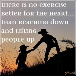 ... heart than reaching down and lifting people up