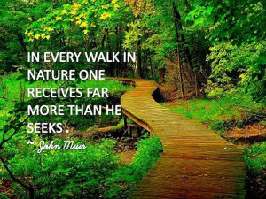 In every walk in nature one receives far more than he seeks.