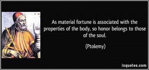 ... of the body, so honor belongs to those of the soul. - Ptolemy
