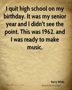Barry White - I quit high school on my birthday. It was my senior year ...