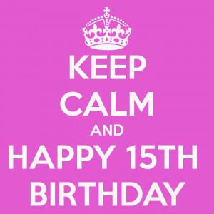 KEEP CALM AND HAPPY 15TH BIRTHDAY