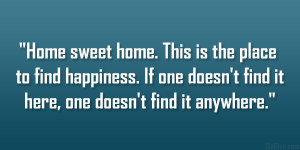 Home sweet home. This is the place to find happiness. If one doesn't ...