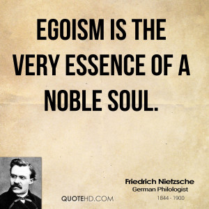 Egoism is the very essence of a noble soul.