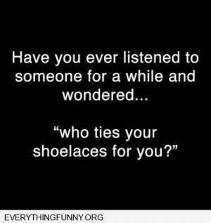 funny quote have you ever listened to someone for awhile and thought ...