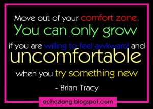 You can only grow if you are willing to feel awkward and uncomfortable ...