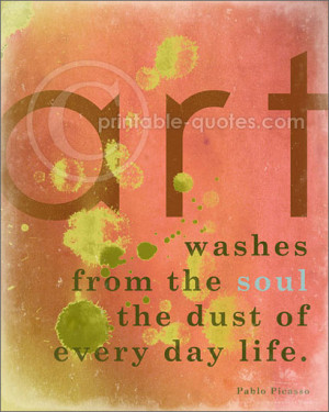 Art washes from the soul the dust of every day life. (Pablo Picasso ...