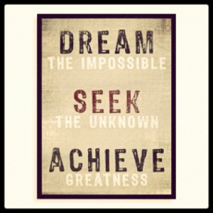 Dream the impossible. Seek the unknown. Achieve greatness. #quotes