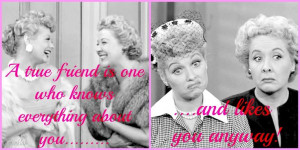... Love My Friends, True Friends, I Love Lucy Friend Quotes, I Love Lucy