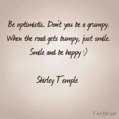 ... be just like Shirley Temple... now I just smile and I'm Happy :) More