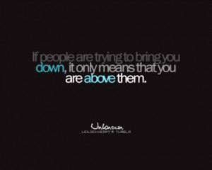 If people are trying to bring you down it only means that you are ...