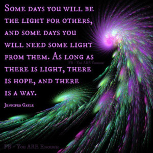 some days you will be the light for others