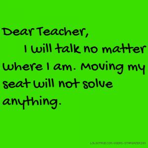 Dear Teacher, I will talk no matter where I am. Moving my seat will ...