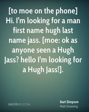 to moe on the phone] Hi. I'm looking for a man first name hugh last ...