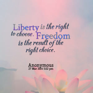 ... is the right to choose. Freedom is the result of the right choice