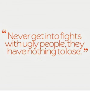 ... fights with ugly people, they have nothing to lose. #funny #quotes