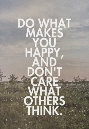 ... what makes you happy, and don't care what others think. #happy #quote