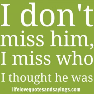 """don't miss him, I miss who I thought he was."""" Unknown"""