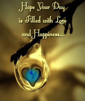 Hope Your Day is Filled with Love and Happiness....