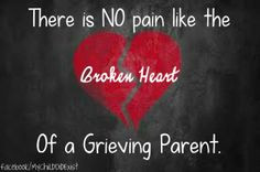 There is NO pain like the broken heart of a grieving parent. More