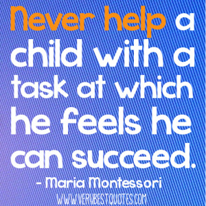 Early Childhood education quotes - Never help a child with a task at ...