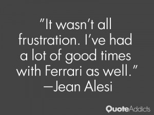 """... ve had a lot of good times with Ferrari as well."""" — Jean Alesi"""