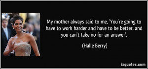 My mother always said to me, 'You're going to have to work harder and ...
